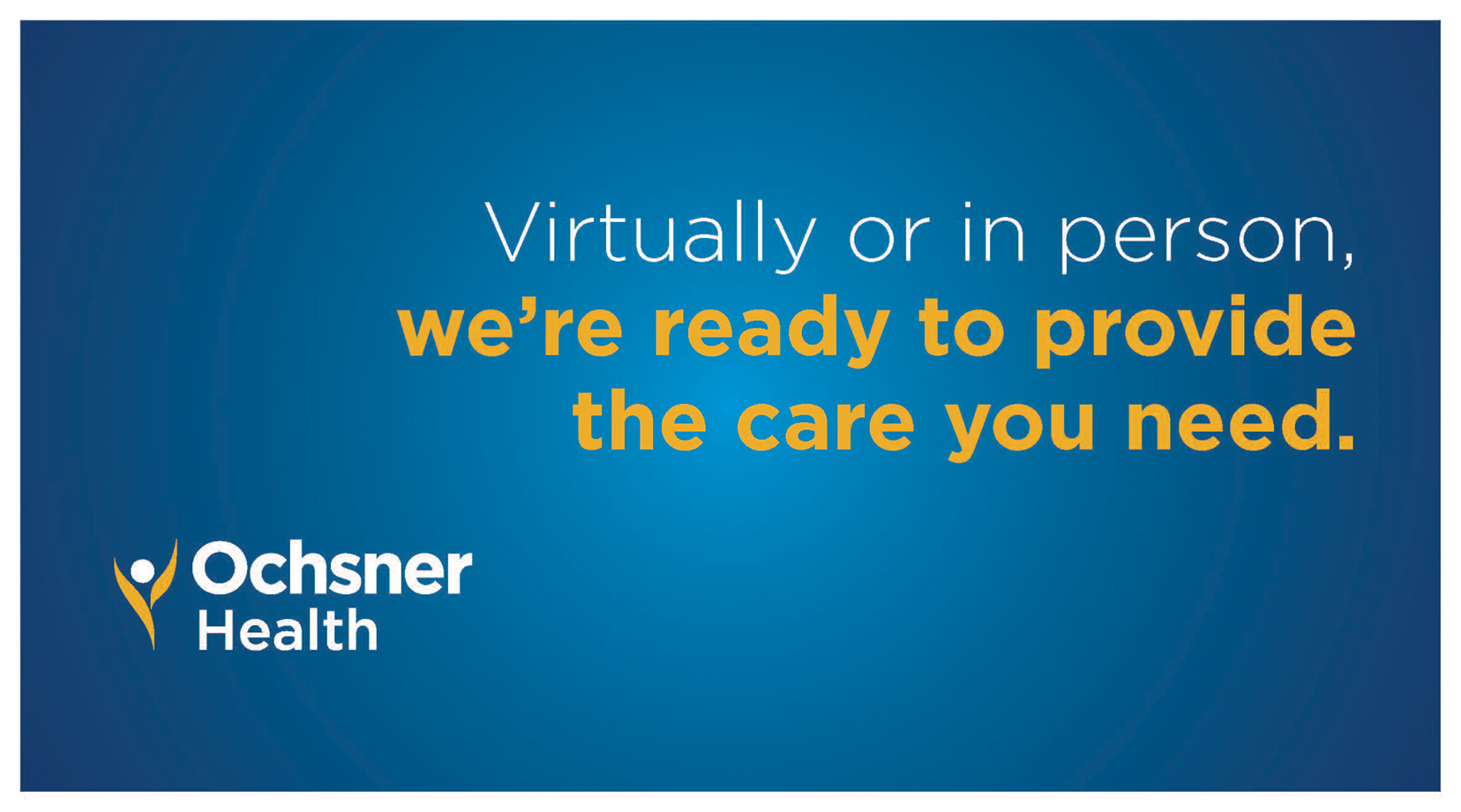 An Ochsner Health podcard that reads 'Virtually or in person, we're ready to provide the care you need.'