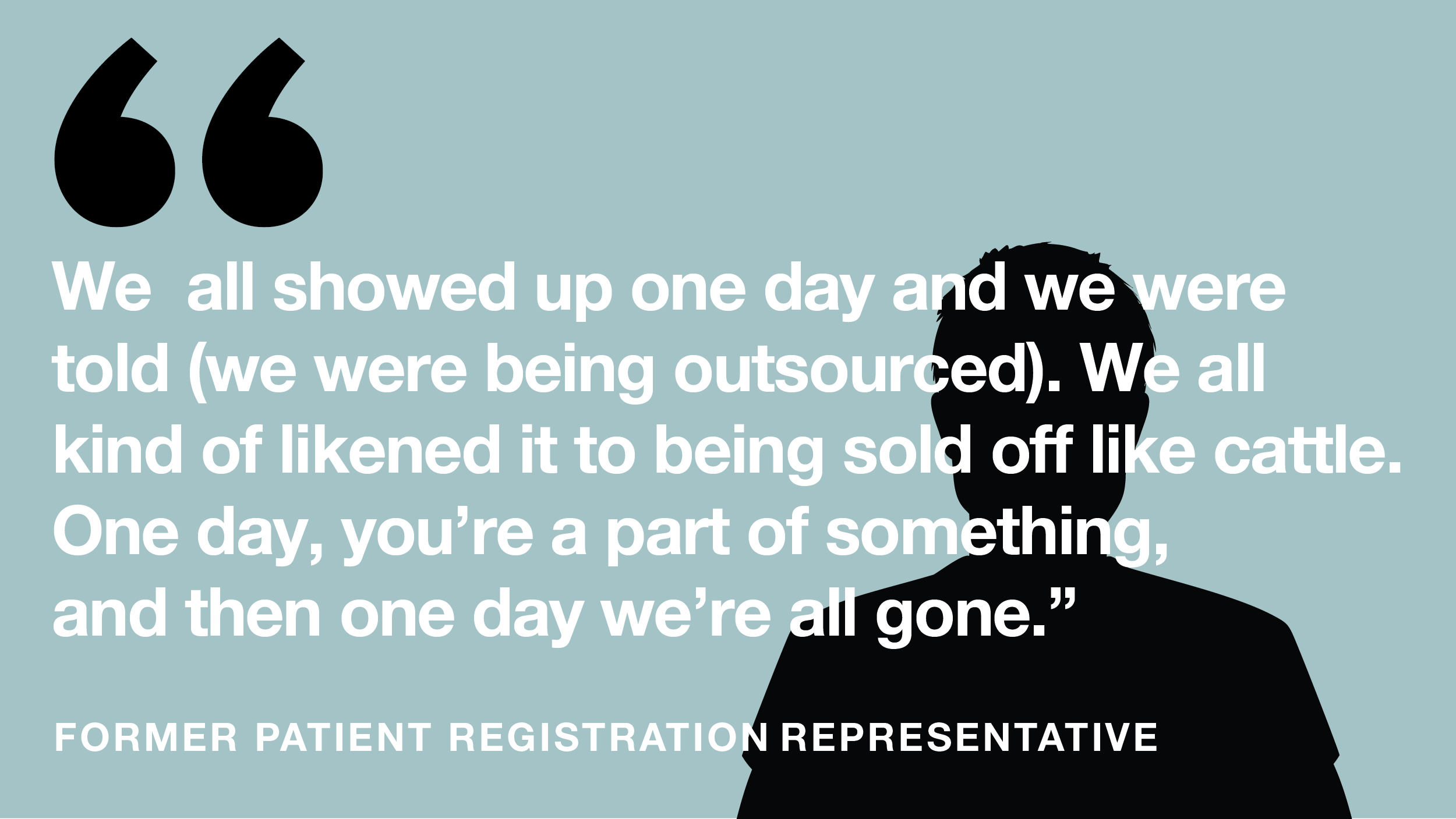 'We all showed up one day and we were told (we were being outsourced). We all kind of likened it to being sold off like cattle. One day, you're a part of something, and then one day we're all gone.' --Former patient registration representative