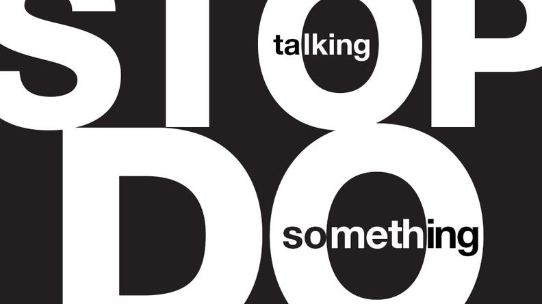 Stop talking, do something